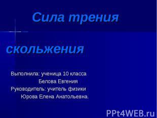 Сила трения скольжения Выполнила: ученица 10 класса Белова Евгения Руководитель: