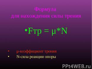 Формула для нахождения силы трения Fтр = μ*N μ-коэффициент трения N-сила реакции