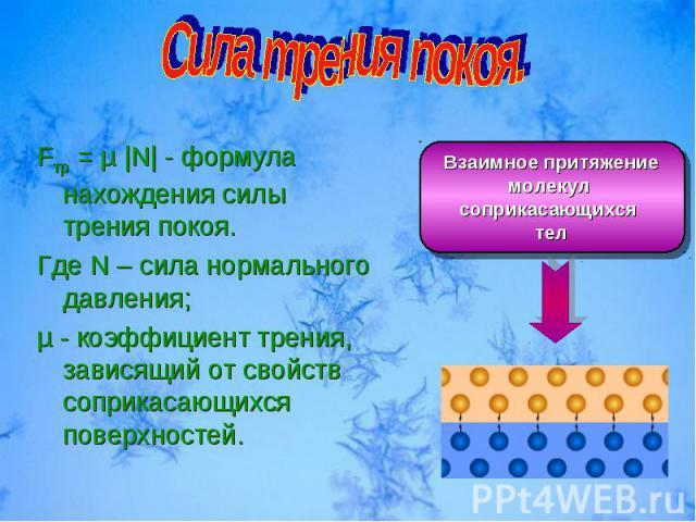 Взаимное притяжение молекул соприкасающихся тел Fтр = µ |N| - формула нахождения силы трения покоя. Где N – сила нормального давления; µ - коэффициент трения, зависящий от свойств соприкасающихся поверхностей.