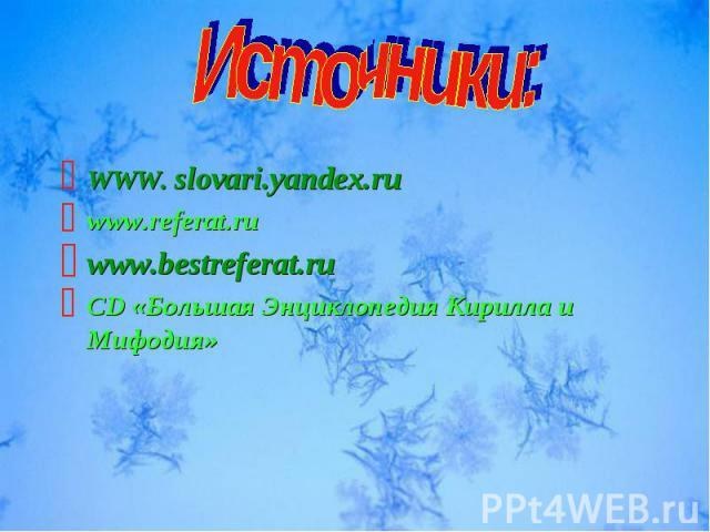 WWW. slovari.yandex.ru www.referat.ru www.bestreferat.ru CD «Большая Энциклопедия Кирилла и Мифодия»