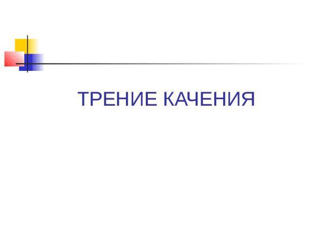 ТРЕНИЕ КАЧЕНИЯ