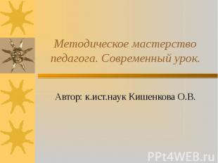 Методическое мастерство педагога. Современный урок. Автор: к.ист.наук Кишенкова
