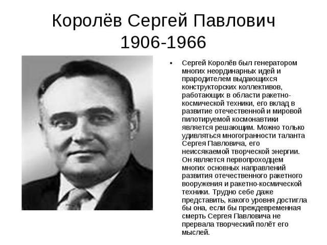 Королёв Сергей Павлович 1906-1966 Сергей Королёв был генератором многих неординарных идей и прародителем выдающихся конструкторских коллективов, работающих в области ракетно-космической техники, его вклад в развитие отечественной и мировой пилотируе…
