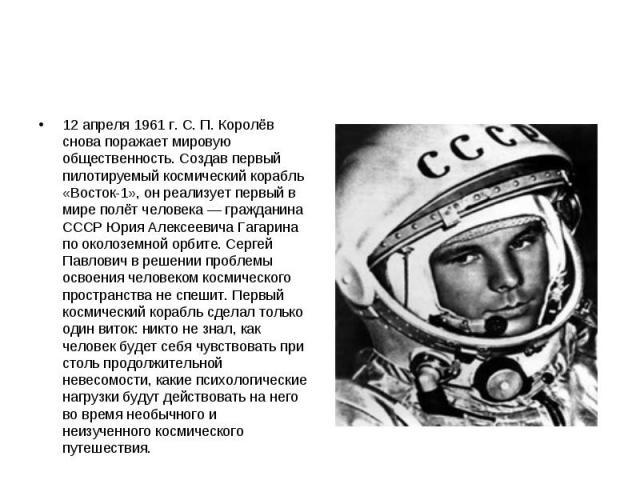 12 апреля 1961 г. С. П. Королёв снова поражает мировую общественность. Создав первый пилотируемый космический корабль «Восток-1», он реализует первый в мире полёт человека — гражданина СССР Юрия Алексеевича Гагарина по околоземной орбите. Сергей Пав…