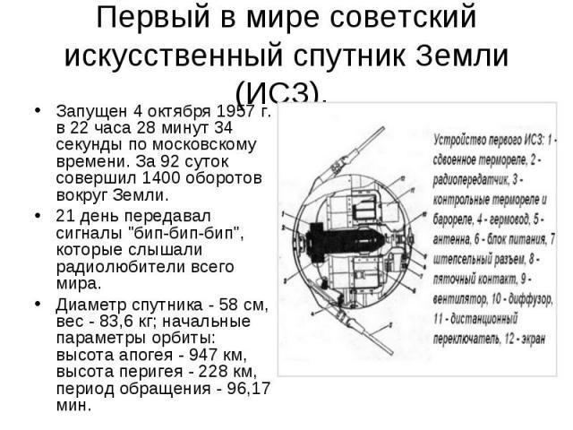 Первый в мире советский искусственный спутник Земли (ИСЗ). Запущен 4 октября 1957 г. в 22 часа 28 минут 34 секунды по московскому времени. За 92 суток совершил 1400 оборотов вокруг Земли. 21 день передавал сигналы \