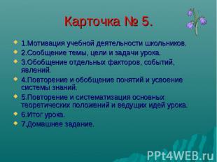 Карточка № 5. 1.Мотивация учебной деятельности школьников. 2.Сообщение темы, цел