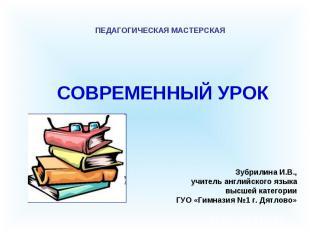 СОВРЕМЕННЫЙ УРОК ПЕДАГОГИЧЕСКАЯ МАСТЕРСКАЯ Зубрилина И.В., учитель английского я