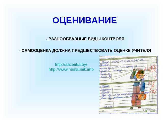 - РАЗНООБРАЗНЫЕ ВИДЫ КОНТРОЛЯ ОЦЕНИВАНИЕ - САМООЦЕНКА ДОЛЖНА ПРЕДШЕСТВОВАТЬ ОЦЕНКЕ УЧИТЕЛЯ http://aacenka.by/http://www.nastaunik.info