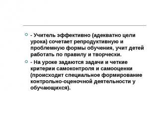 - Учитель эффективно (адекватно цели урока) сочетает репродуктивную и проблемную