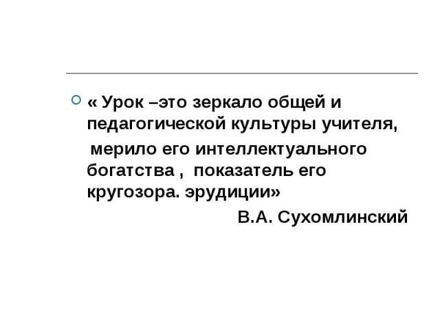 « Урок –это зеркало общей и педагогической культуры учителя, мерило его интеллектуального богатства , показатель его кругозора. эрудиции» В.А. Сухомлинский