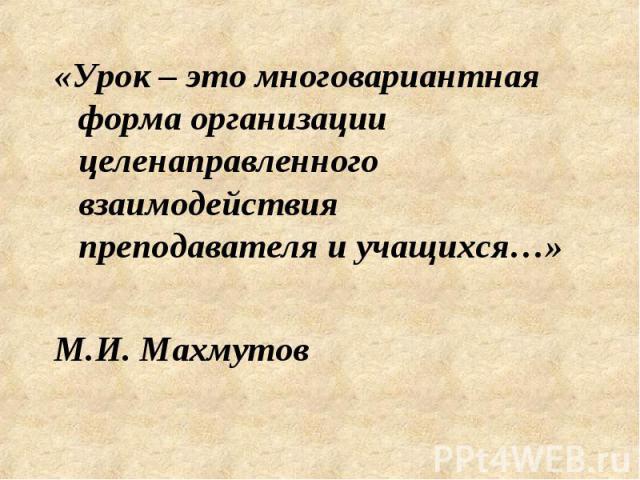 «Урок – это многовариантная форма организации целенаправленного взаимодействия преподавателя и учащихся…» М.И. Махмутов