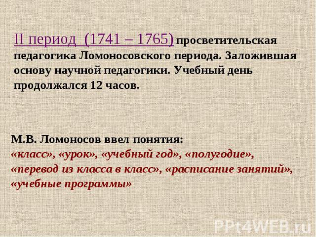 II период (1741 – 1765) просветительская педагогика Ломоносовского периода. Заложившая основу научной педагогики. Учебный день продолжался 12 часов. М.В. Ломоносов ввел понятия: «класс», «урок», «учебный год», «полугодие», «перевод из класса в класс…