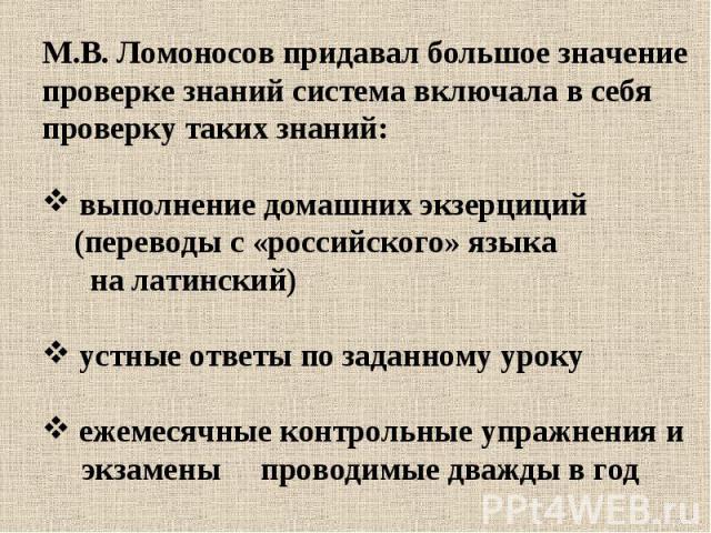 М.В. Ломоносов придавал большое значение проверке знаний система включала в себя проверку таких знаний: выполнение домашних экзерциций (переводы с «российского» языка на латинский) устные ответы по заданному уроку ежемесячные контрольные упражнения …
