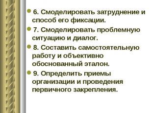 6. Смоделировать затруднение и способ его фиксации. 7. Смоделировать проблемную