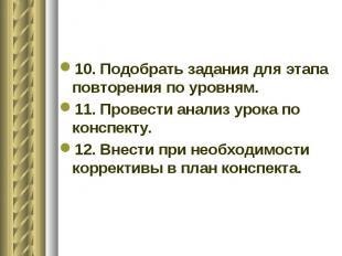 10. Подобрать задания для этапа повторения по уровням. 11. Провести анализ урока
