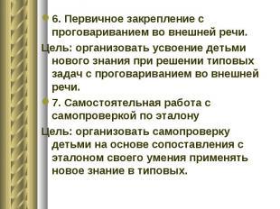6. Первичное закрепление с проговариванием во внешней речи. Цель: организовать у