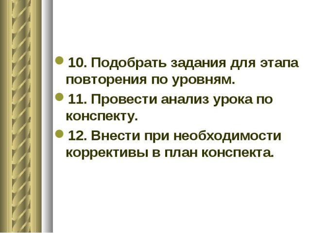 10. Подобрать задания для этапа повторения по уровням. 11. Провести анализ урока по конспекту. 12. Внести при необходимости коррективы в план конспекта.