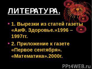 ЛИТЕРАТУРА. 1. Вырезки из статей газеты «АиФ. Здоровье.»1996 – 1997гг. 2. Прилож