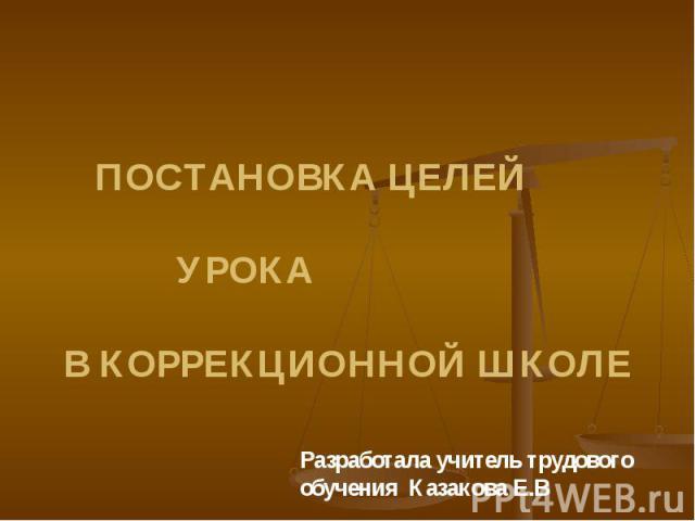 Разработала учитель трудового обучения Казакова Е.В ПОСТАНОВКА ЦЕЛЕЙ УРОКА В КОРРЕКЦИОННОЙ ШКОЛЕ