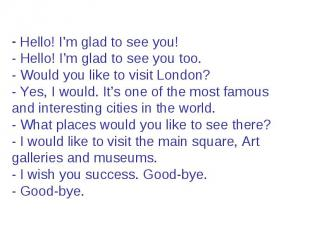 Hello! I'm glad to see you! - Hello! I'm glad to see you too. - Would you like t
