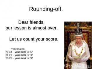 Rounding-off. Dear friends, our lesson is almost over. Let us count your score.