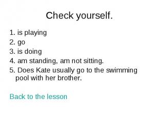 Check yourself. 1. is playing2. go3. is doing4. am standing, am not sitting.5. D