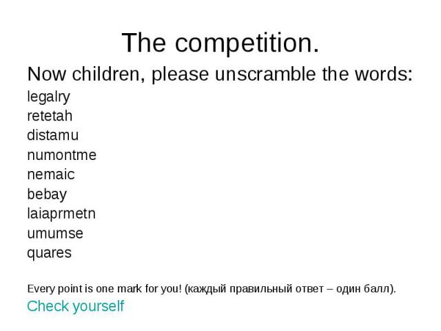 The competition. Now children, please unscramble the words: legalry retetah distamu numontme nemaic bebay laiaprmetn umumse quares Every point is one mark for you! (каждый правильный ответ – один балл). Check yourself