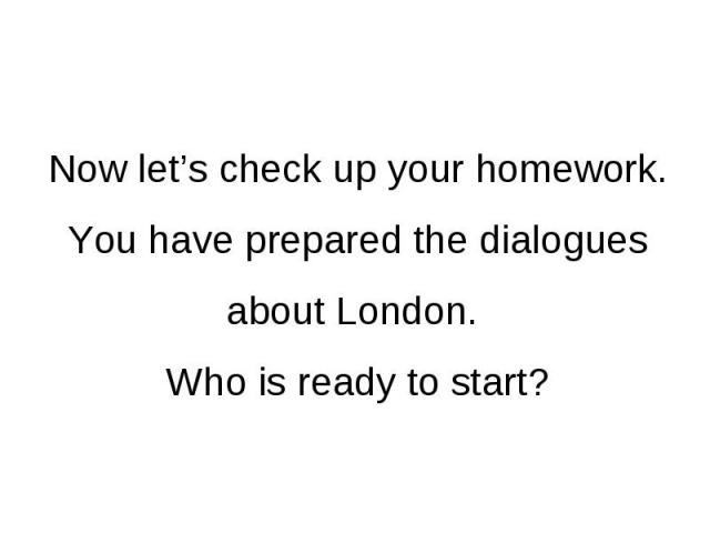 Now let's check up your homework. You have prepared the dialogues about London. Who is ready to start?