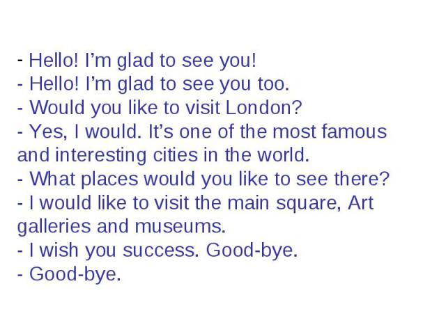 Hello! I'm glad to see you! - Hello! I'm glad to see you too. - Would you like to visit London? - Yes, I would. It's one of the most famous and interesting cities in the world. - What places would you like to see there? - I would like to visit the m…
