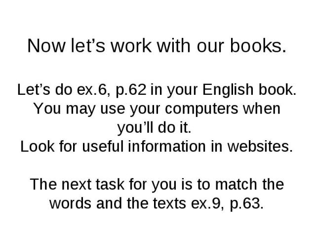 Now let's work with our books. Let's do ex.6, p.62 in your English book. You may use your computers when you'll do it. Look for useful information in websites. The next task for you is to match the words and the texts ex.9, p.63.
