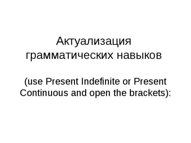 Актуализация грамматических навыков (use Present Indefinite or Present Continuous and open the brackets):