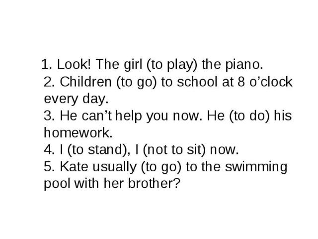 1. Look! The girl (to play) the piano. 2. Children (to go) to school at 8 o'clock every day. 3. He can't help you now. He (to do) his homework. 4. I (to stand), I (not to sit) now. 5. Kate usually (to go) to the swimming pool with her brother?
