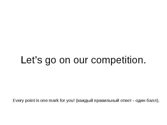 Let's go on our competition. Every point is one mark for you! (каждый правильный ответ - один балл).