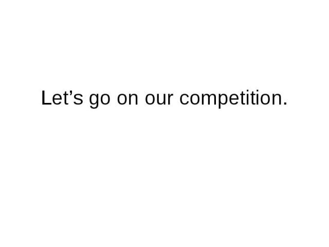 Let's go on our competition.