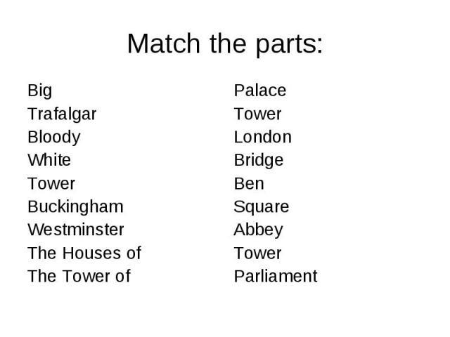 Match the parts: Big Trafalgar BloodyWhiteTowerBuckingham WestminsterThe Houses of The Tower of PalaceTowerLondonBridgeBenSquareAbbeyTowerParliament