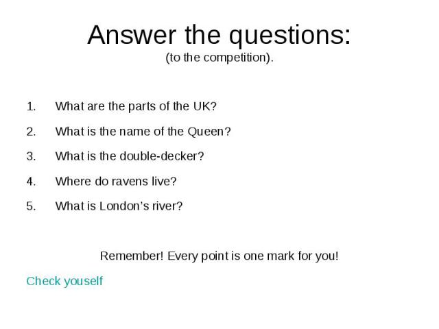 Answer the questions:(to the competition). What are the parts of the UK? What is the name of the Queen? What is the double-decker? Where do ravens live? What is London's river? Remember! Every point is one mark for you! Check youself