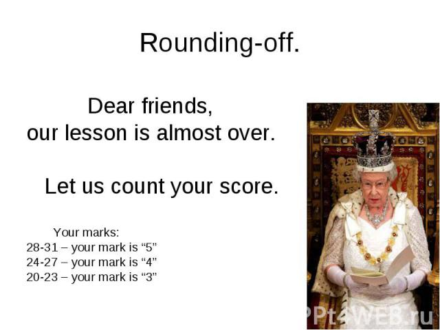 """Rounding-off. Dear friends, our lesson is almost over. Let us count your score. Your marks: 28-31 – your mark is """"5"""" 24-27 – your mark is """"4"""" 20-23 – your mark is """"3"""""""