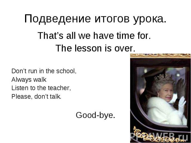 Подведение итогов урока. That's all we have time for. The lesson is over. Don't run in the school, Always walk Listen to the teacher, Please, don't talk. Good-bye.
