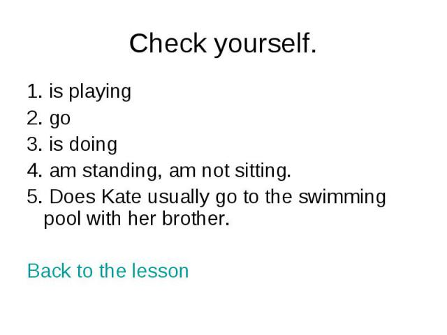 Check yourself. 1. is playing2. go3. is doing4. am standing, am not sitting.5. Does Kate usually go to the swimming pool with her brother.Back to the lesson