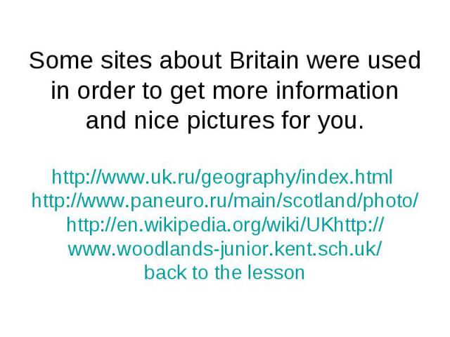 Some sites about Britain were used in order to get more information and nice pictures for you.http://www.uk.ru/geography/index.html http://www.paneuro.ru/main/scotland/photo/http://en.wikipedia.org/wiki/UKhttp://www.woodlands-junior.kent.sch.uk/back…