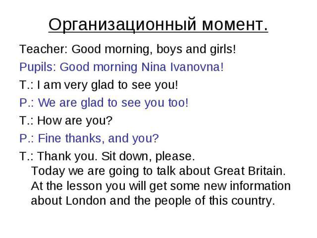 Организационный момент. Teacher: Good morning, boys and girls!Pupils: Good morning Nina Ivanovna!T.: I am very glad to see you! P.: We are glad to see you too!T.: How are you? P.: Fine thanks, and you?T.: Thank you. Sit down, please.Today we are goi…