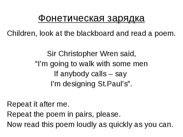 """Фонетическая зарядка Children, look at the blackboard and read a poem. Sir Christopher Wren said, """"I'm going to walk with some men If anybody calls – say I'm designing St.Paul's"""". Repeat it after me. Repeat the poem in pairs, please. Now read this p…"""