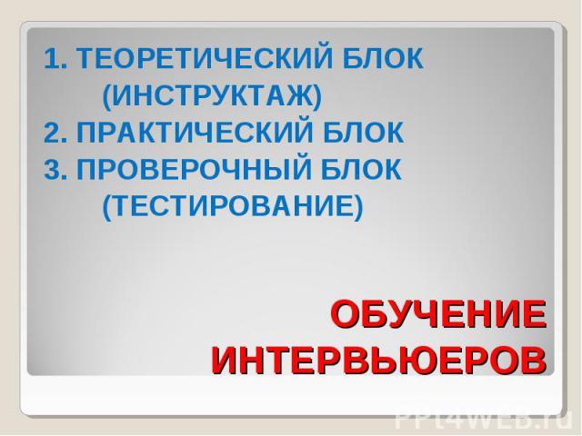 ОБУЧЕНИЕ ИНТЕРВЬЮЕРОВ 1. ТЕОРЕТИЧЕСКИЙ БЛОК (ИНСТРУКТАЖ) 2. ПРАКТИЧЕСКИЙ БЛОК 3. ПРОВЕРОЧНЫЙ БЛОК (ТЕСТИРОВАНИЕ)
