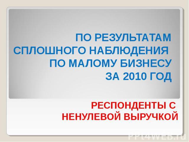 ПО РЕЗУЛЬТАТАМ СПЛОШНОГО НАБЛЮДЕНИЯ ПО МАЛОМУ БИЗНЕСУ ЗА 2010 ГОД РЕСПОНДЕНТЫ С НЕНУЛЕВОЙ ВЫРУЧКОЙ