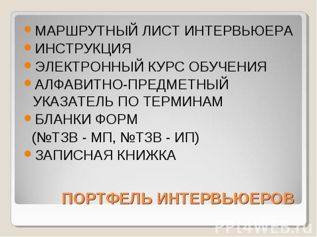 ПОРТФЕЛЬ ИНТЕРВЬЮЕРОВ МАРШРУТНЫЙ ЛИСТ ИНТЕРВЬЮЕРА ИНСТРУКЦИЯ ЭЛЕКТРОННЫЙ КУРС ОБУЧЕНИЯ АЛФАВИТНО-ПРЕДМЕТНЫЙ УКАЗАТЕЛЬ ПО ТЕРМИНАМ БЛАНКИ ФОРМ (№ТЗВ - МП, №ТЗВ - ИП) ЗАПИСНАЯ КНИЖКА