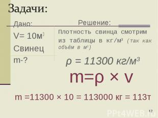 Дано: V= 10м3 Свинец m-? * Плотность свинца смотрим из таблицы в кг/м3 (так как