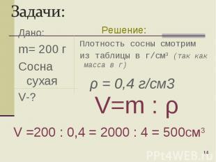 Дано: m= 200 г Сосна сухая V-? * Плотность сосны смотрим из таблицы в г/cм3 (так