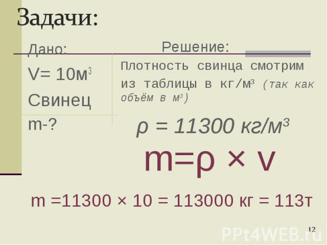 Дано: V= 10м3 Свинец m-? * Плотность свинца смотрим из таблицы в кг/м3 (так как объём в м3) m=ρ Ч v m =11300 Ч 10 = 113000 кг = 113т Решение: ρ = 11300 кг/м3