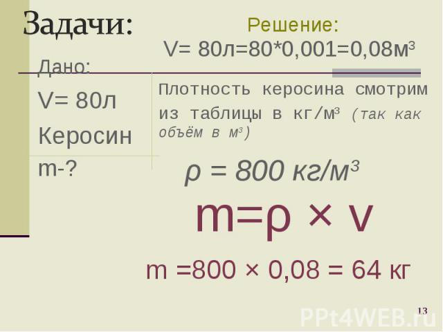 Дано: V= 80л Керосин m-? * Плотность керосина смотрим из таблицы в кг/м3 (так как объём в м3) m=ρ Ч v m =800 Ч 0,08 = 64 кг Решение: ρ = 800 кг/м3 V= 80л=80*0,001=0,08м3