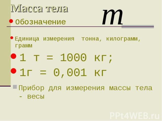 Масса тела Прибор для измерения массы тела - весы Обозначение Единица измерения тонна, килограмм, грамм 1 т = 1000 кг; 1г = 0,001 кг